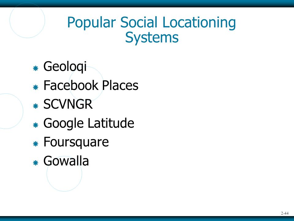 2-44 Popular Social Locationing Systems  Geoloqi  Facebook Places  SCVNGR  Google Latitude  Foursquare  Gowalla