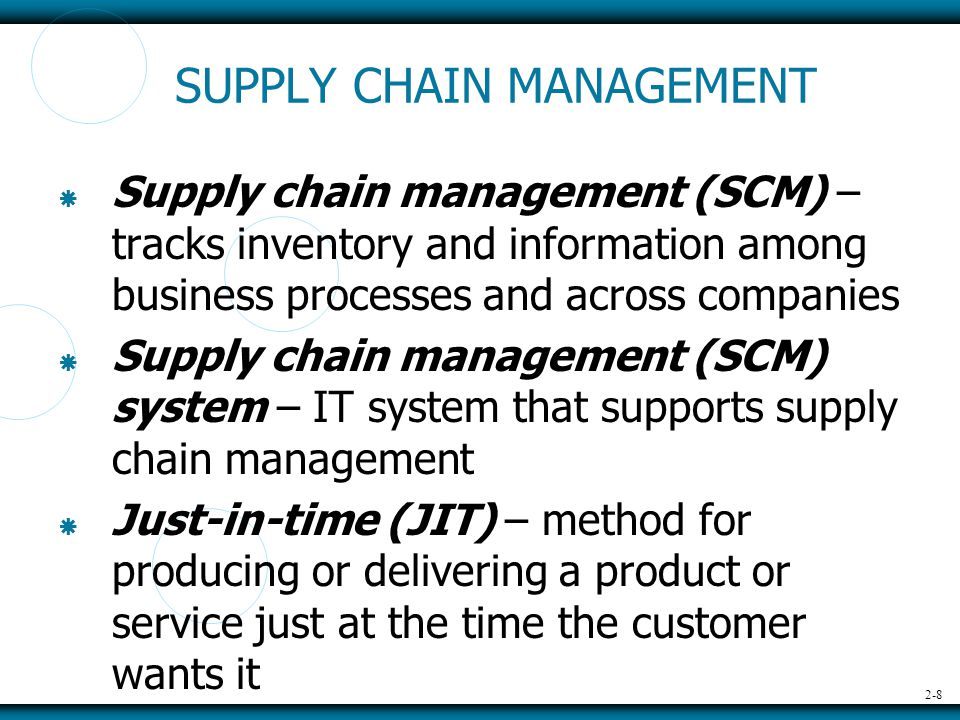 2-8 SUPPLY CHAIN MANAGEMENT  Supply chain management (SCM) – tracks inventory and information among business processes and across companies  Supply chain management (SCM) system – IT system that supports supply chain management  Just-in-time (JIT) – method for producing or delivering a product or service just at the time the customer wants it