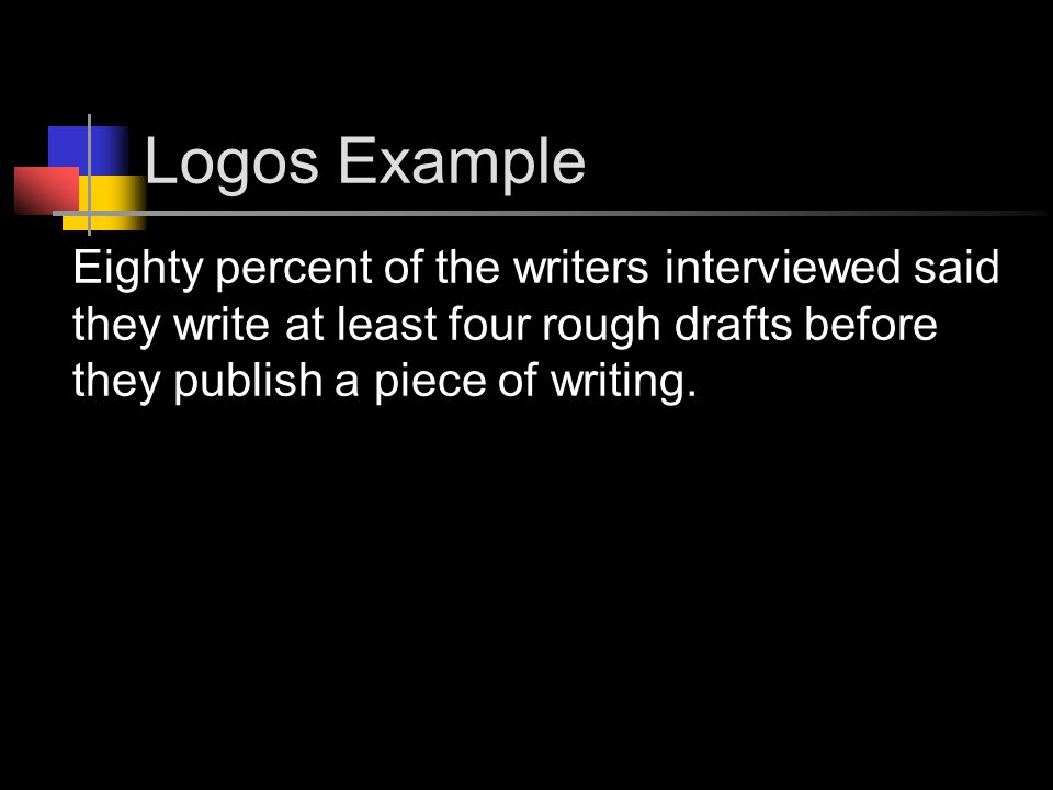 Logos Example Eighty percent of the writers interviewed said they write at least four rough drafts before they publish a piece of writing.