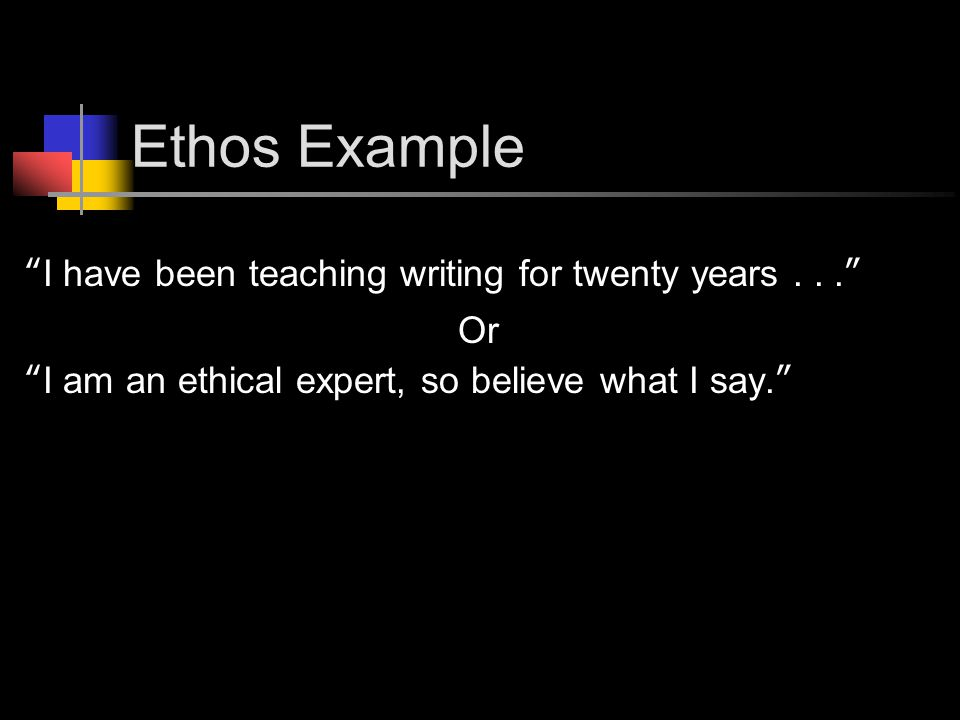 Ethos Example I have been teaching writing for twenty years... Or I am an ethical expert, so believe what I say.
