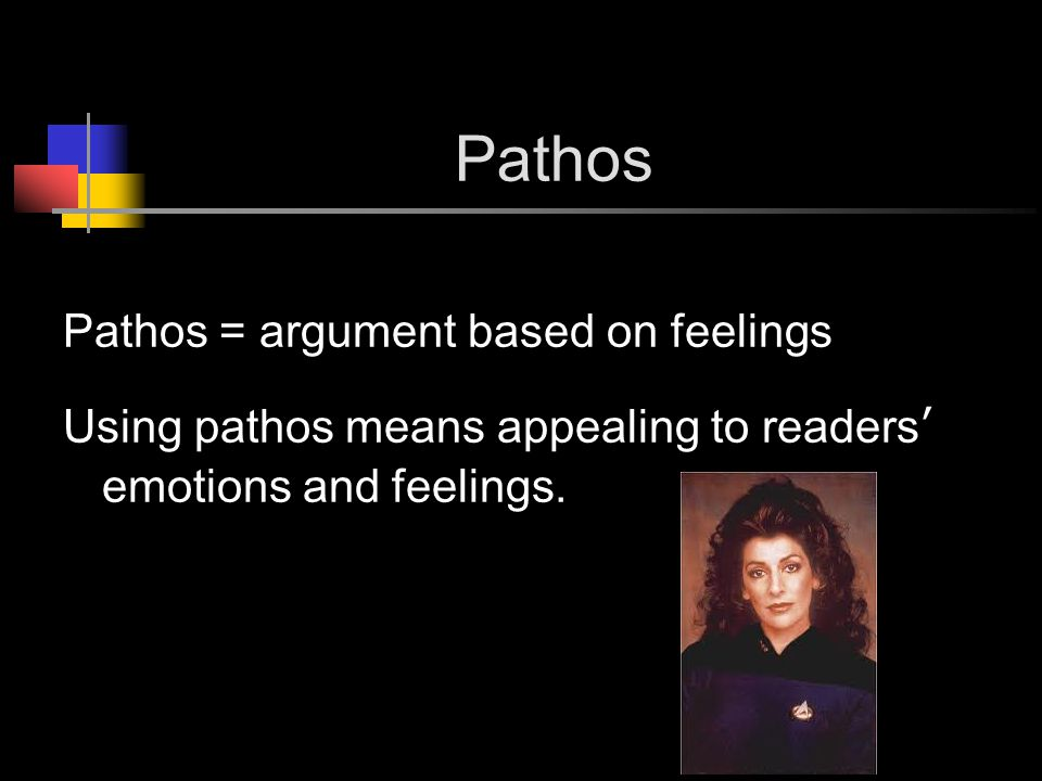 Pathos Pathos = argument based on feelings Using pathos means appealing to readers' emotions and feelings.