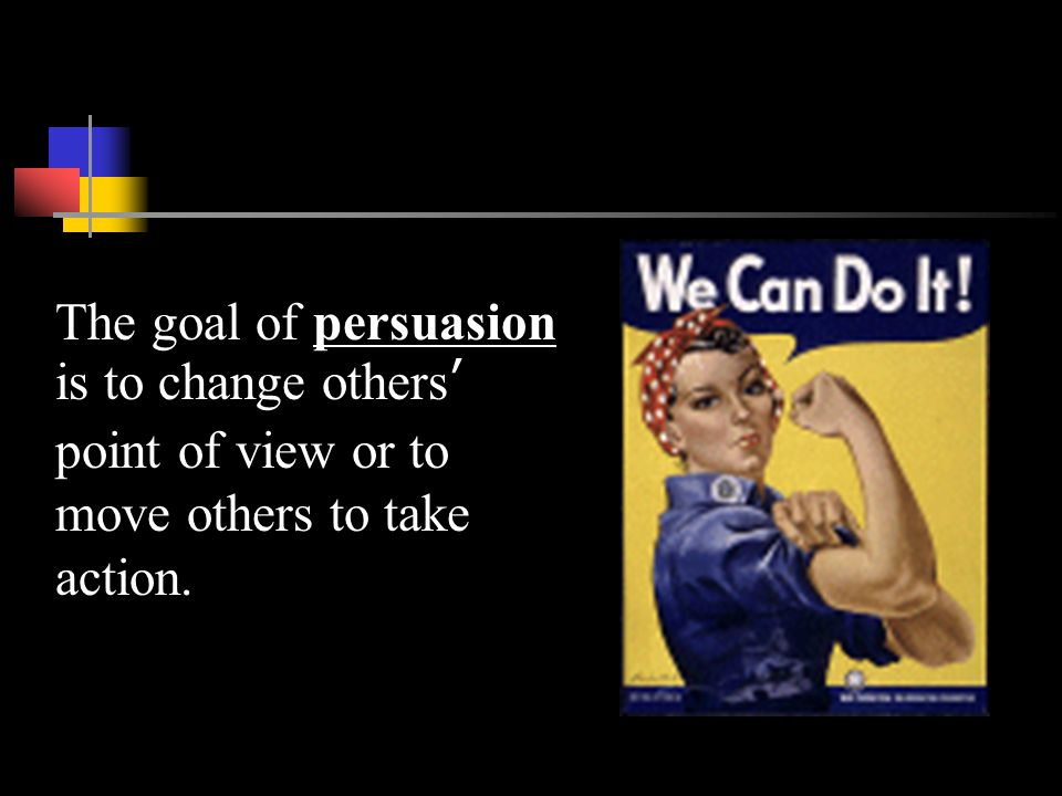 The goal of persuasion is to change others' point of view or to move others to take action.