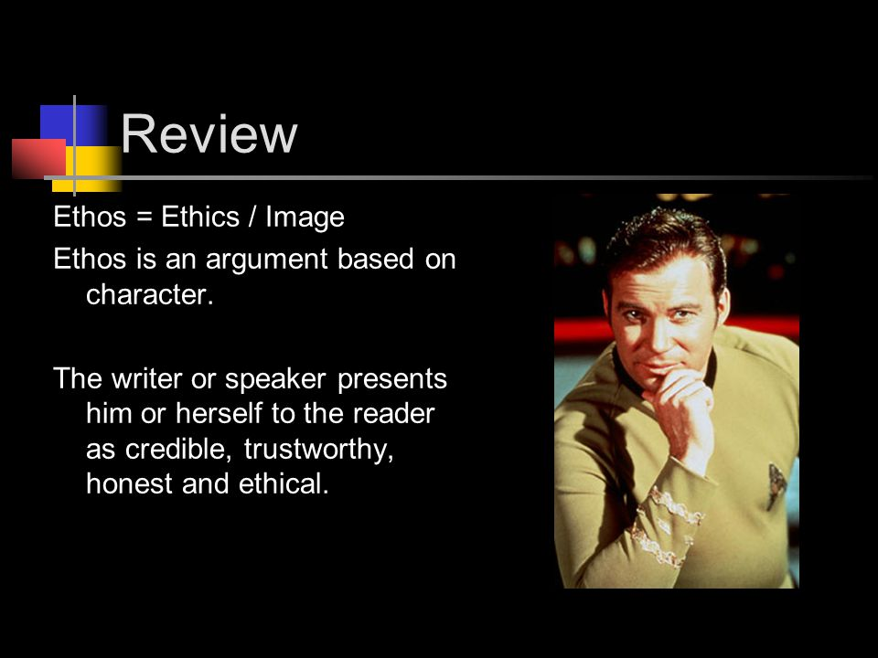 Review Ethos = Ethics / Image Ethos is an argument based on character.