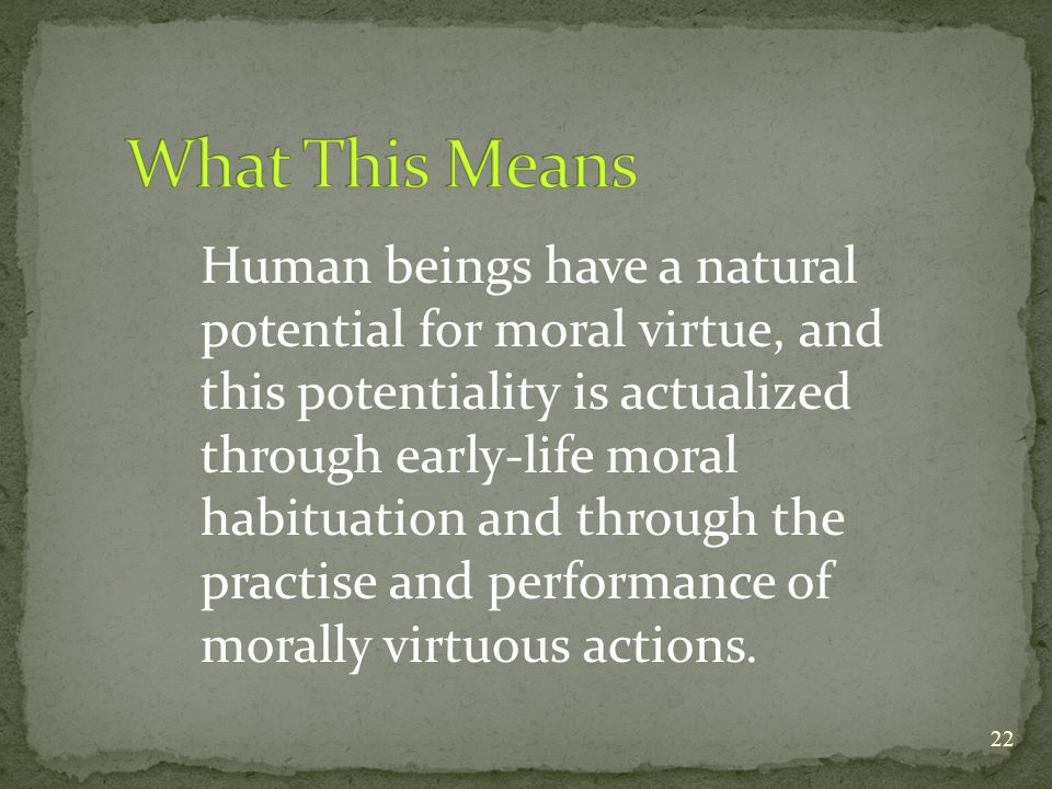 morally virtuous We are all born with the potential to be morally virtuous, but it is only by behaving in the right way that we train ourselves to be virtuous as a musician learns to play an instrument, we learn virtue by practicing, not by thinking about it.