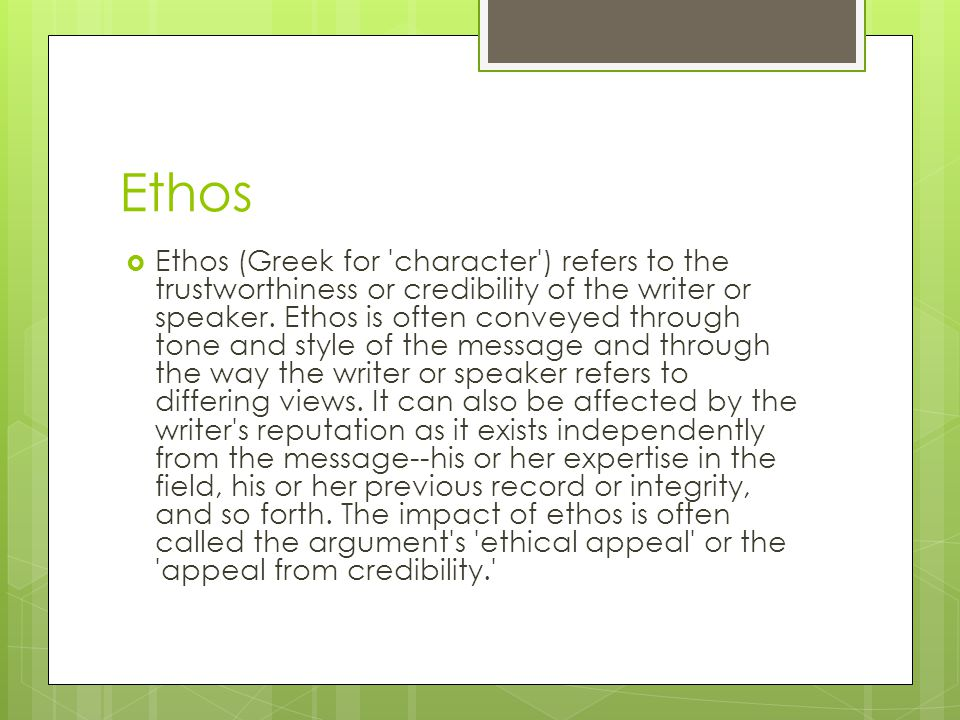 Ethos  Ethos (Greek for character ) refers to the trustworthiness or credibility of the writer or speaker.
