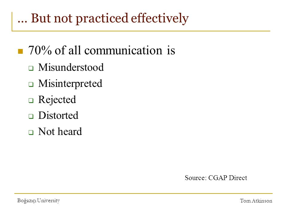 Boğazıçı University Tom Atkinson … But not practiced effectively 70% of all communication is  Misunderstood  Misinterpreted  Rejected  Distorted  Not heard Source: CGAP Direct
