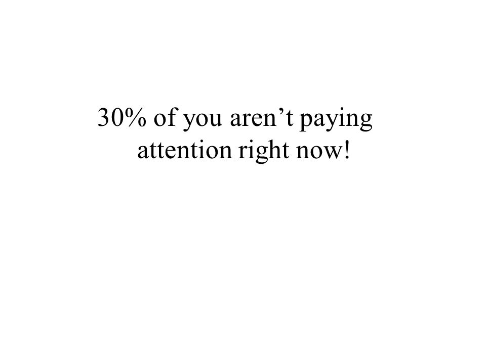 30% of you aren't paying attention right now!