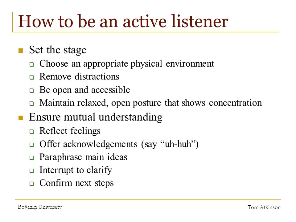 Boğazıçı University Tom Atkinson How to be an active listener Set the stage  Choose an appropriate physical environment  Remove distractions  Be open and accessible  Maintain relaxed, open posture that shows concentration Ensure mutual understanding  Reflect feelings  Offer acknowledgements (say uh-huh )  Paraphrase main ideas  Interrupt to clarify  Confirm next steps