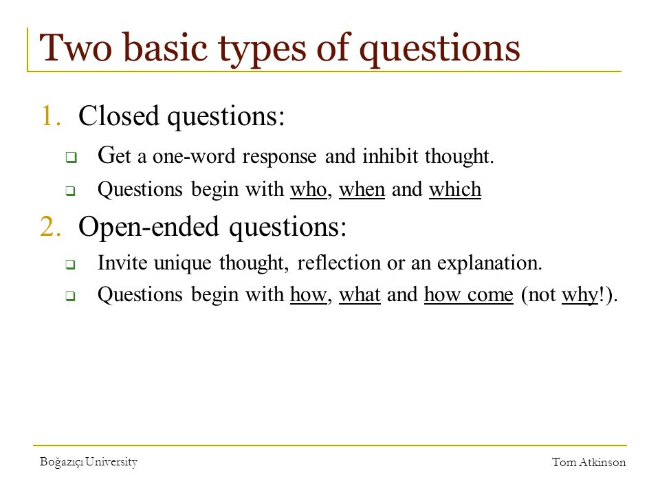Boğazıçı University Tom Atkinson Two basic types of questions 1.Closed questions:  G et a one-word response and inhibit thought.