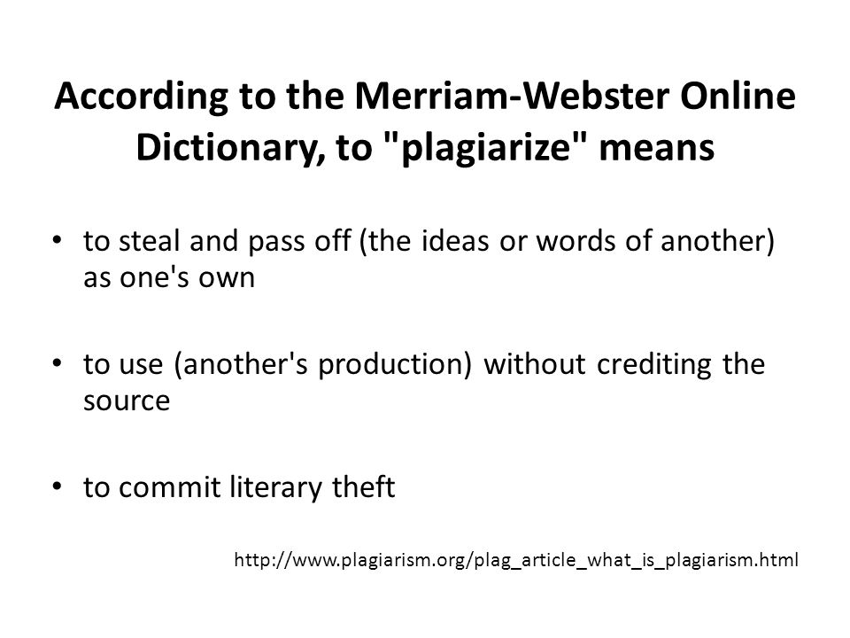 According to the Merriam-Webster Online Dictionary, to plagiarize means to steal and pass off (the ideas or words of another) as one s own to use (another s production) without crediting the source to commit literary theft