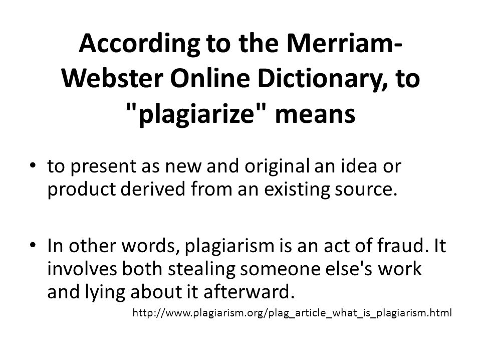 According to the Merriam- Webster Online Dictionary, to plagiarize means to present as new and original an idea or product derived from an existing source.