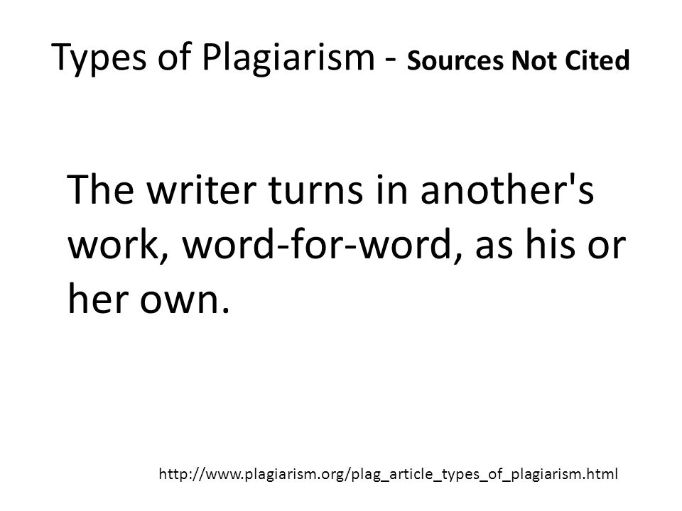 Types of Plagiarism - Sources Not Cited The Ghost Writer The writer turns in another s work, word-for-word, as his or her own.