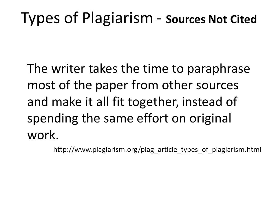 Types of Plagiarism - Sources Not Cited The Labor of Laziness The writer takes the time to paraphrase most of the paper from other sources and make it all fit together, instead of spending the same effort on original work.