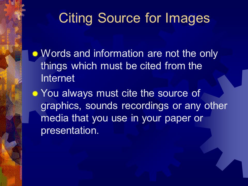 Citing Source for Images  Words and information are not the only things which must be cited from the Internet  You always must cite the source of graphics, sounds recordings or any other media that you use in your paper or presentation.