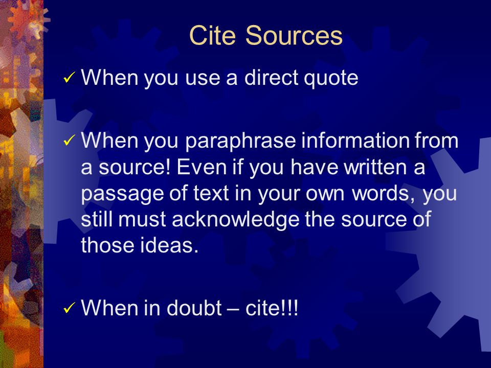 Cite Sources When you use a direct quote When you paraphrase information from a source.