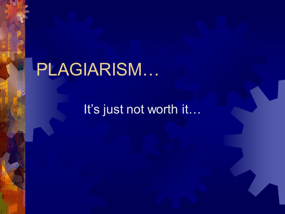 PLAGIARISM… It's just not worth it…