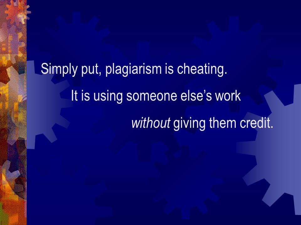 Simply put, plagiarism is cheating. It is using someone else's work without giving them credit.