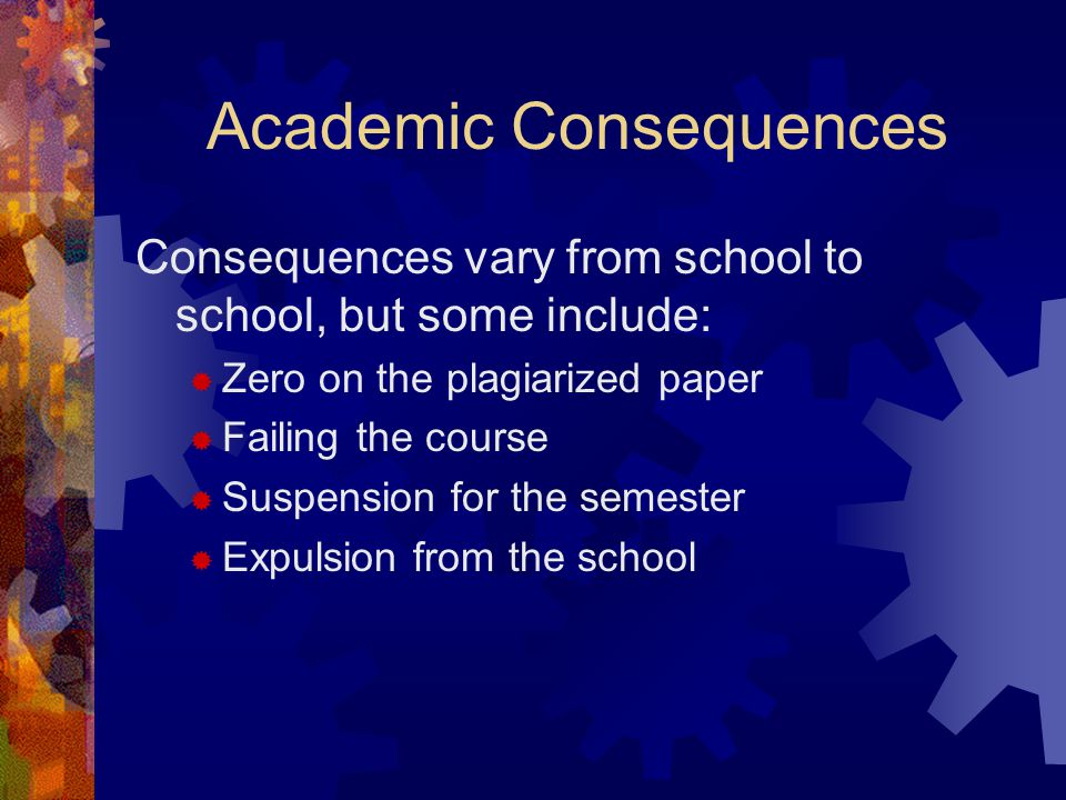 Academic Consequences Consequences vary from school to school, but some include:  Zero on the plagiarized paper  Failing the course  Suspension for the semester  Expulsion from the school