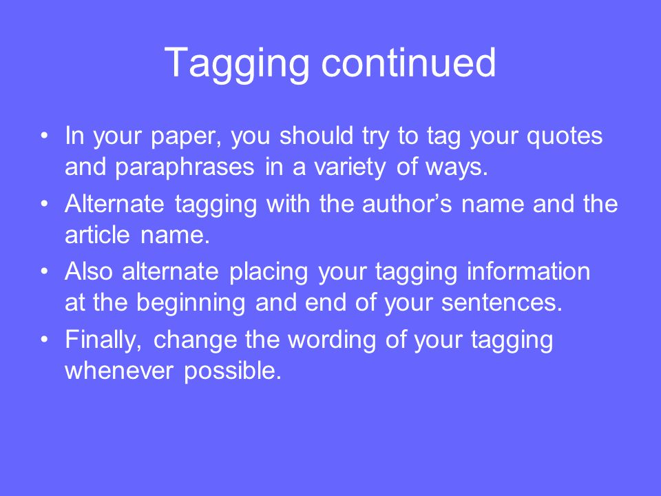 Tagging continued In your paper, you should try to tag your quotes and paraphrases in a variety of ways.