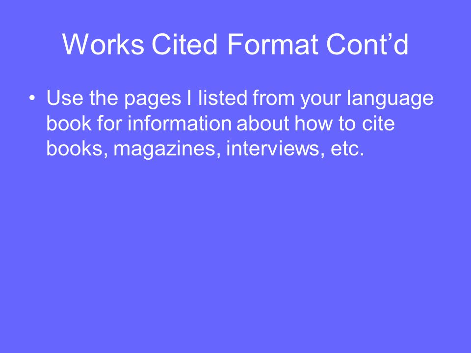Works Cited Format Cont'd Use the pages I listed from your language book for information about how to cite books, magazines, interviews, etc.