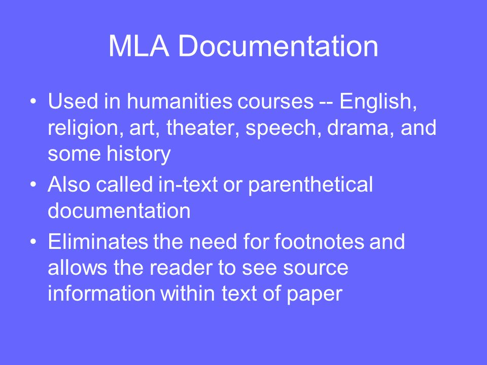 MLA Documentation Used in humanities courses -- English, religion, art, theater, speech, drama, and some history Also called in-text or parenthetical documentation Eliminates the need for footnotes and allows the reader to see source information within text of paper