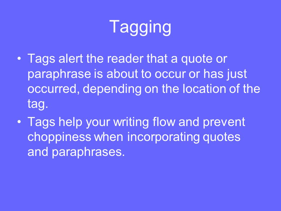 Tagging Tags alert the reader that a quote or paraphrase is about to occur or has just occurred, depending on the location of the tag.