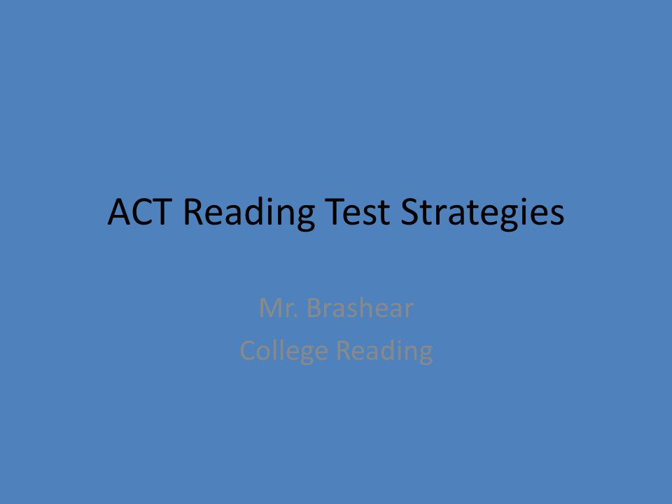 ACT Reading Test Strategies Mr. Brashear College Reading