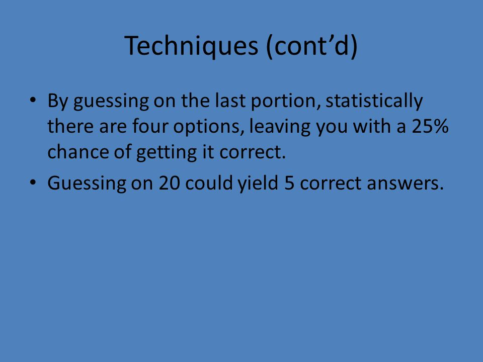 Techniques (cont'd) By guessing on the last portion, statistically there are four options, leaving you with a 25% chance of getting it correct.