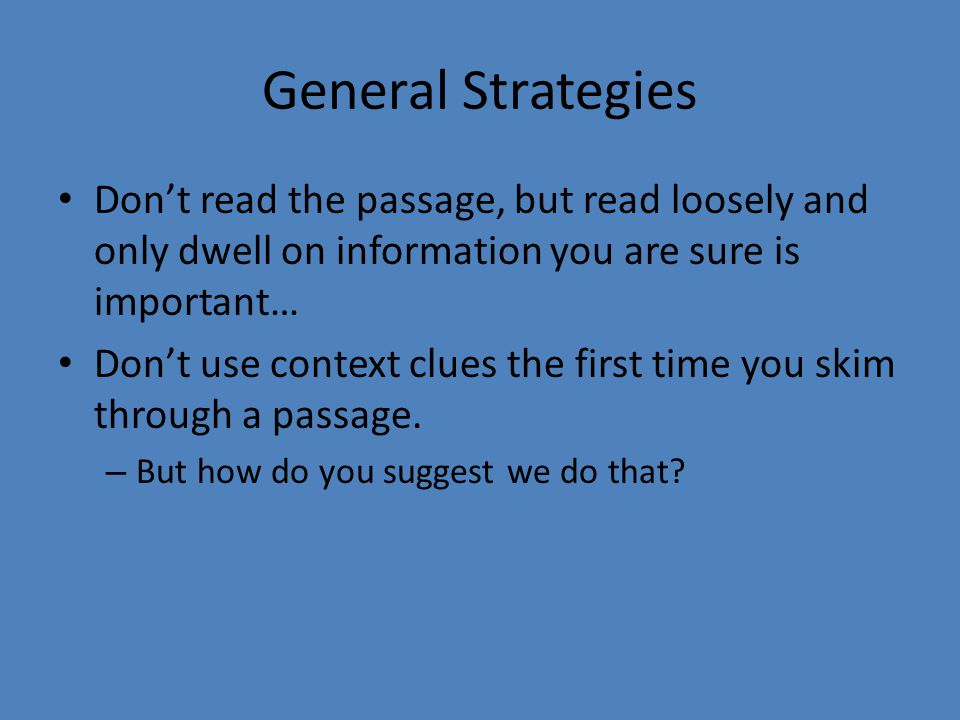 General Strategies Don't read the passage, but read loosely and only dwell on information you are sure is important… Don't use context clues the first time you skim through a passage.