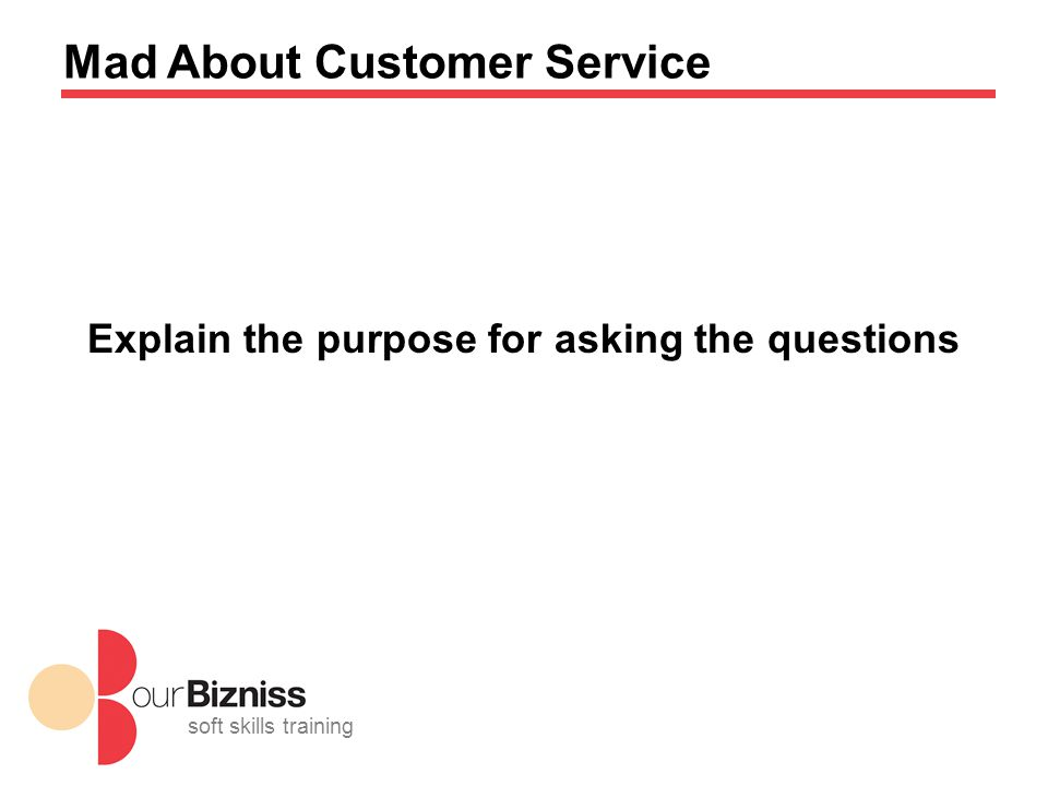 soft skills training Mad About Customer Service Explain the purpose for asking the questions
