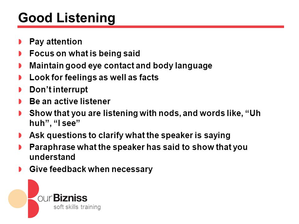 soft skills training Good Listening Pay attention Focus on what is being said Maintain good eye contact and body language Look for feelings as well as facts Don't interrupt Be an active listener Show that you are listening with nods, and words like, Uh huh , I see Ask questions to clarify what the speaker is saying Paraphrase what the speaker has said to show that you understand Give feedback when necessary