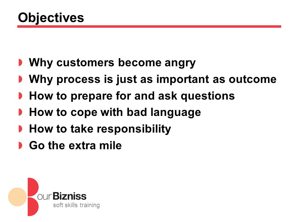 soft skills training Objectives Why customers become angry Why process is just as important as outcome How to prepare for and ask questions How to cope with bad language How to take responsibility Go the extra mile
