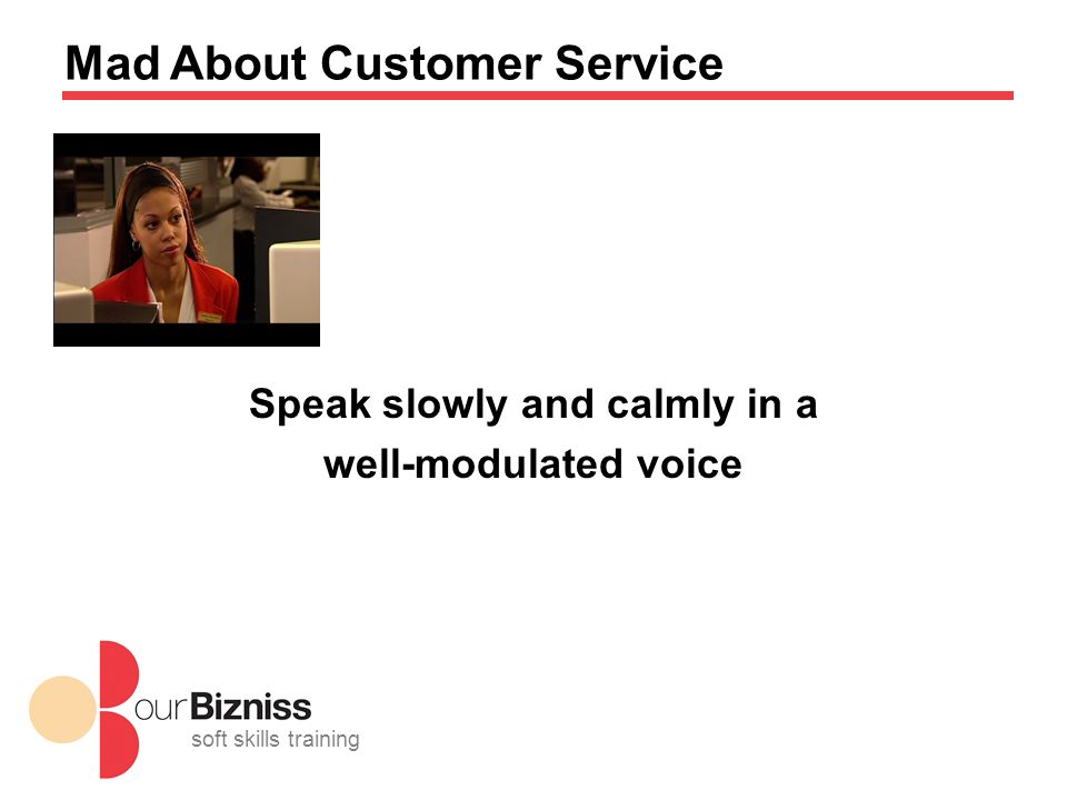 soft skills training Mad About Customer Service Speak slowly and calmly in a well-modulated voice