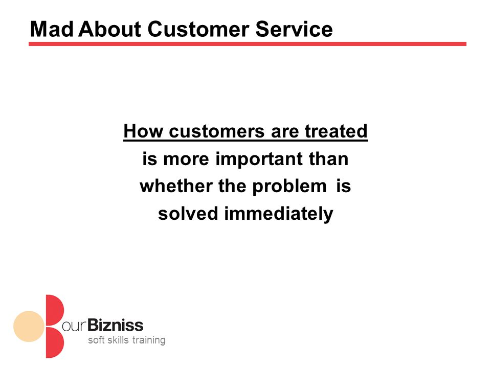 soft skills training Mad About Customer Service How customers are treated is more important than whether the problemis solved immediately