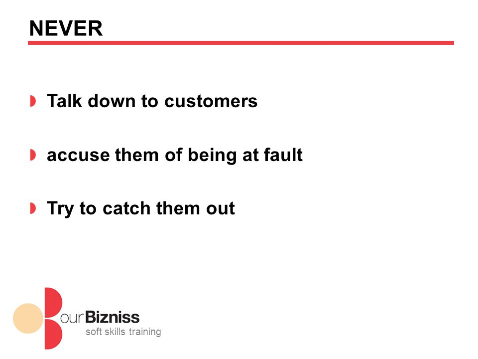 soft skills training NEVER Talk down to customers accuse them of being at fault Try to catch them out