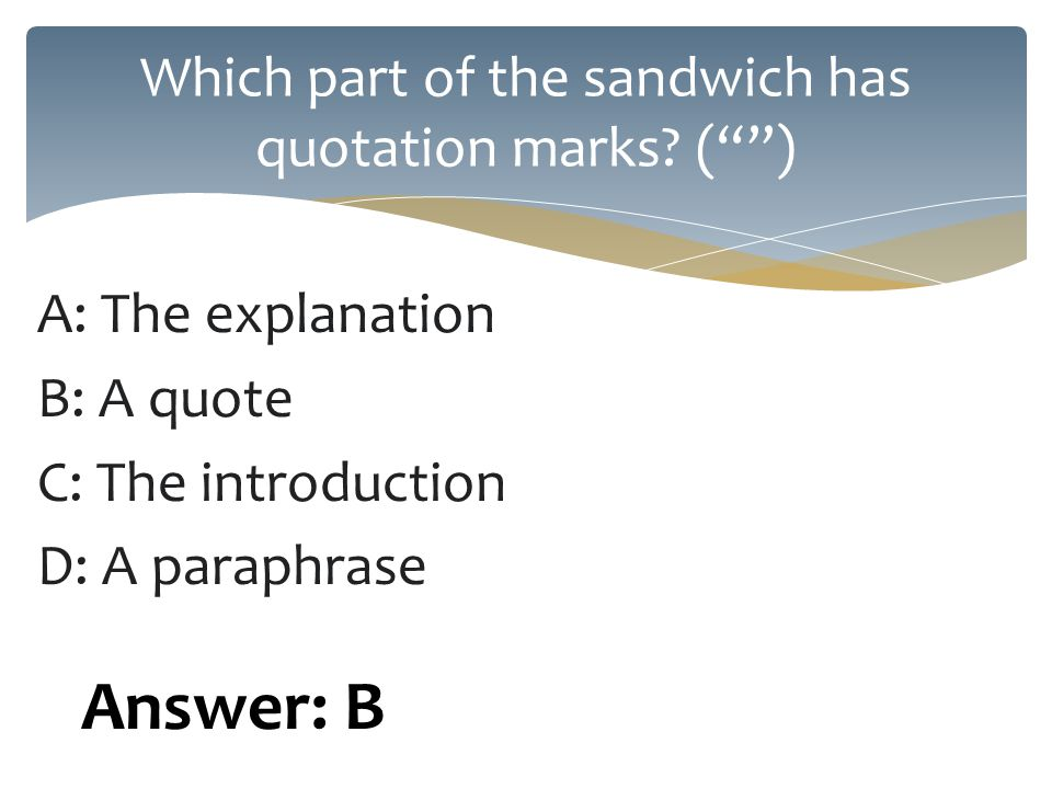 A: The explanation B: A quote C: The introduction D: A paraphrase Which part of the sandwich has quotation marks.