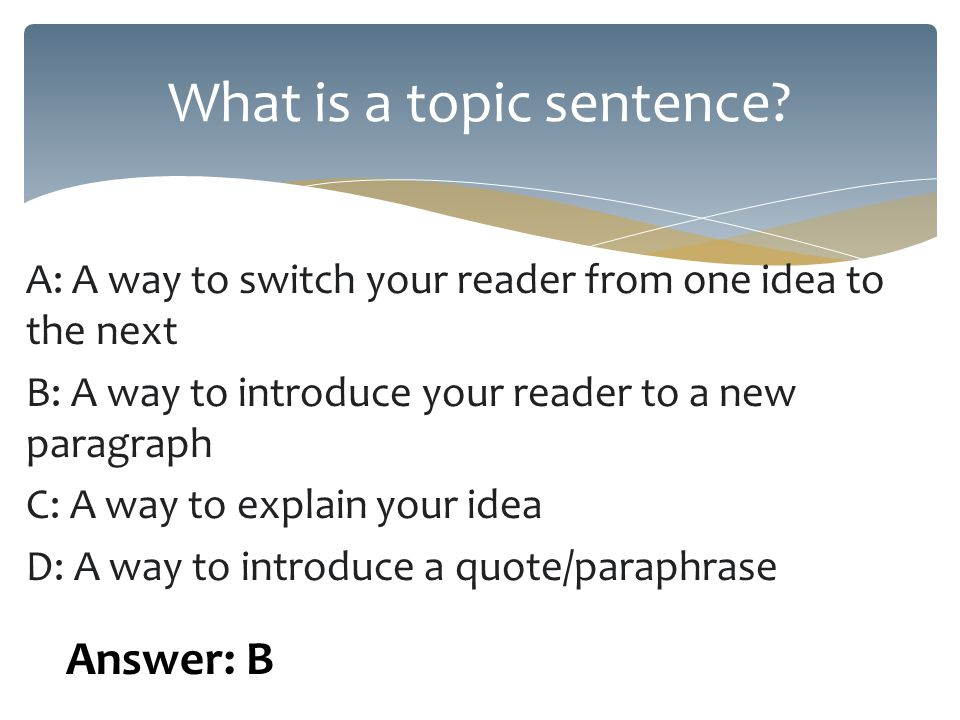 A: A way to switch your reader from one idea to the next B: A way to introduce your reader to a new paragraph C: A way to explain your idea D: A way to introduce a quote/paraphrase What is a topic sentence.