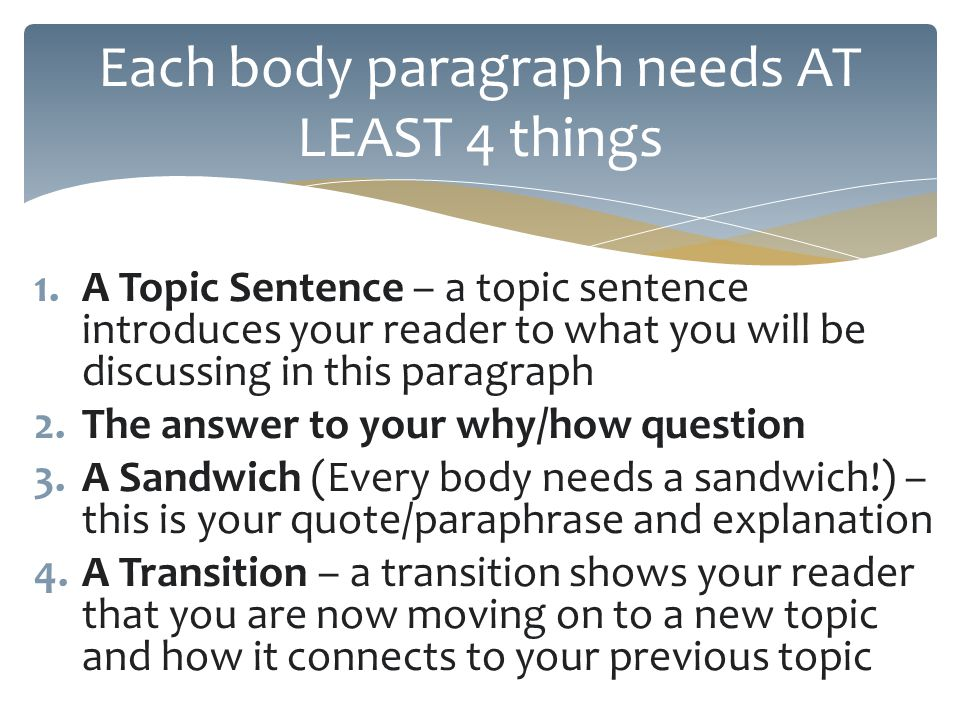 1.A Topic Sentence – a topic sentence introduces your reader to what you will be discussing in this paragraph 2.The answer to your why/how question 3.A Sandwich (Every body needs a sandwich!) – this is your quote/paraphrase and explanation 4.A Transition – a transition shows your reader that you are now moving on to a new topic and how it connects to your previous topic Each body paragraph needs AT LEAST 4 things