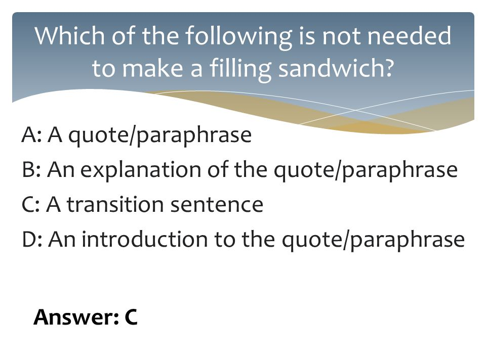 A: A quote/paraphrase B: An explanation of the quote/paraphrase C: A transition sentence D: An introduction to the quote/paraphrase Which of the following is not needed to make a filling sandwich.