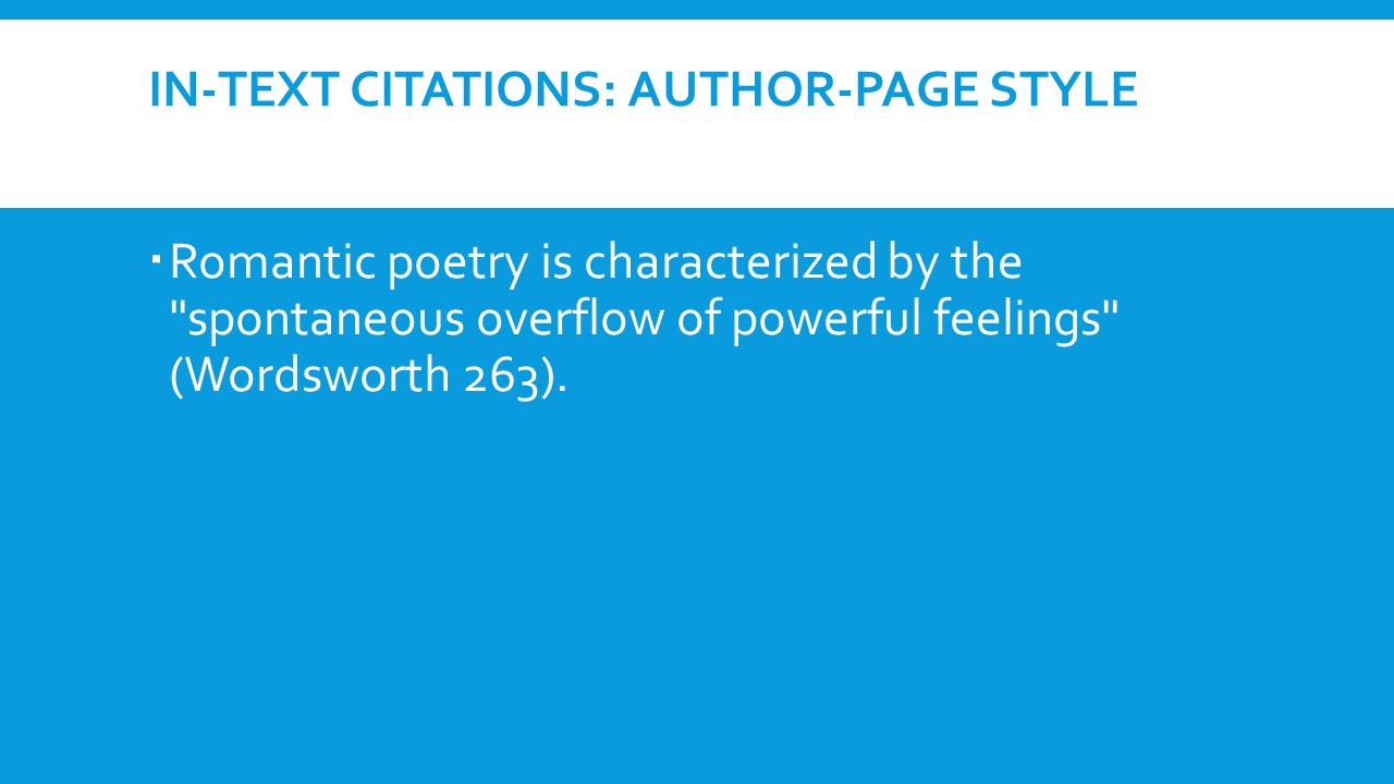 IN-TEXT CITATIONS: AUTHOR-PAGE STYLE  Romantic poetry is characterized by the spontaneous overflow of powerful feelings (Wordsworth 263).