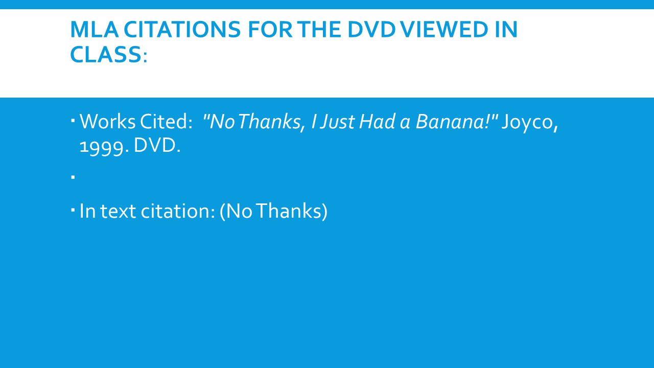 MLA CITATIONS FOR THE DVD VIEWED IN CLASS:  Works Cited: No Thanks, I Just Had a Banana! Joyco, 1999.