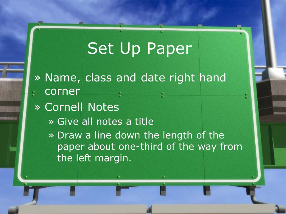 Set Up Paper »Name, class and date right hand corner »Cornell Notes »Give all notes a title »Draw a line down the length of the paper about one-third of the way from the left margin.