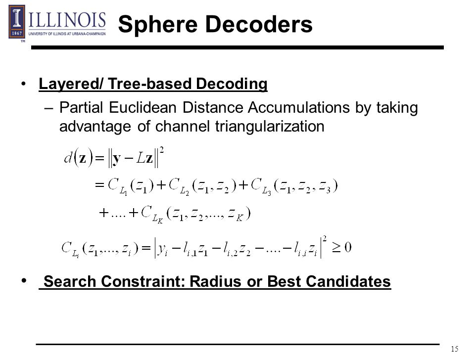 15 Layered/ Tree-based Decoding –Partial Euclidean Distance Accumulations by taking advantage of channel triangularization Search Constraint: Radius or Best Candidates Sphere Decoders