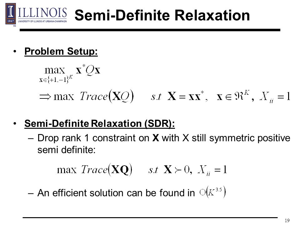 19 Problem Setup: Semi-Definite Relaxation (SDR): –Drop rank 1 constraint on X with X still symmetric positive semi definite: –An efficient solution can be found in Semi-Definite Relaxation