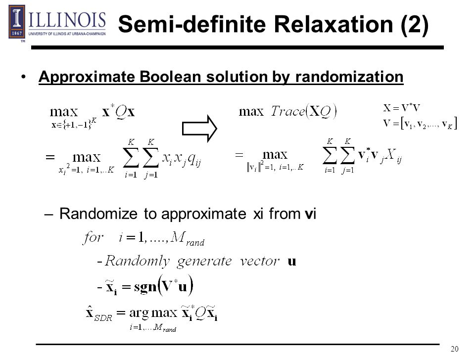 20 Approximate Boolean solution by randomization –Randomize to approximate xi from vi Semi-definite Relaxation (2)