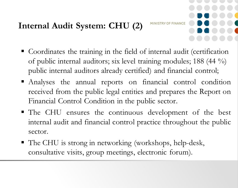 Internal Audit System: CHU (2)  Coordinates the training in the field of internal audit (certification of public internal auditors; six level training modules; 188 (44 %) public internal auditors already certified) and financial control;  Analyses the annual reports on financial control condition received from the public legal entities and prepares the Report on Financial Control Condition in the public sector.