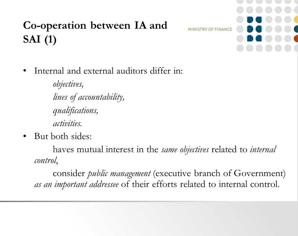 Co-operation between IA and SAI (1) Internal and external auditors differ in: objectives, lines of accountability, qualifications, activities.