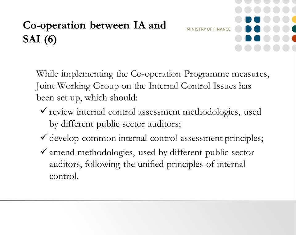 Co-operation between IA and SAI (6) While implementing the Co-operation Programme measures, Joint Working Group on the Internal Control Issues has been set up, which should: review internal control assessment methodologies, used by different public sector auditors; develop common internal control assessment principles; amend methodologies, used by different public sector auditors, following the unified principles of internal control.