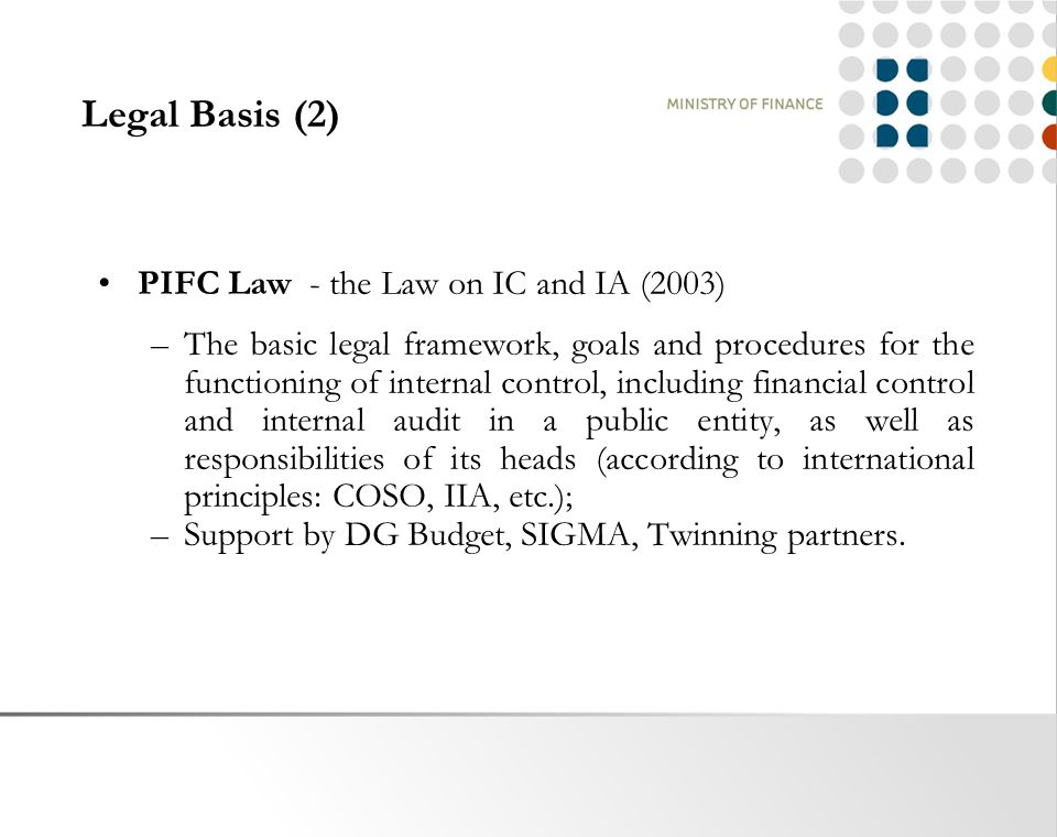 Legal Basis (2) PIFC Law - the Law on IC and IA (2003) –The basic legal framework, goals and procedures for the functioning of internal control, including financial control and internal audit in a public entity, as well as responsibilities of its heads (according to international principles: COSO, IIA, etc.); –Support by DG Budget, SIGMA, Twinning partners.