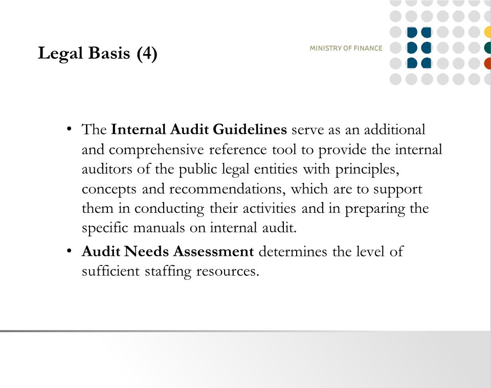 Legal Basis (4) The Internal Audit Guidelines serve as an additional and comprehensive reference tool to provide the internal auditors of the public legal entities with principles, concepts and recommendations, which are to support them in conducting their activities and in preparing the specific manuals on internal audit.